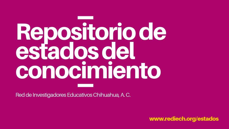 Estados del Conocimiento. Red de Investigadores Educativos Chihuahua A. C.